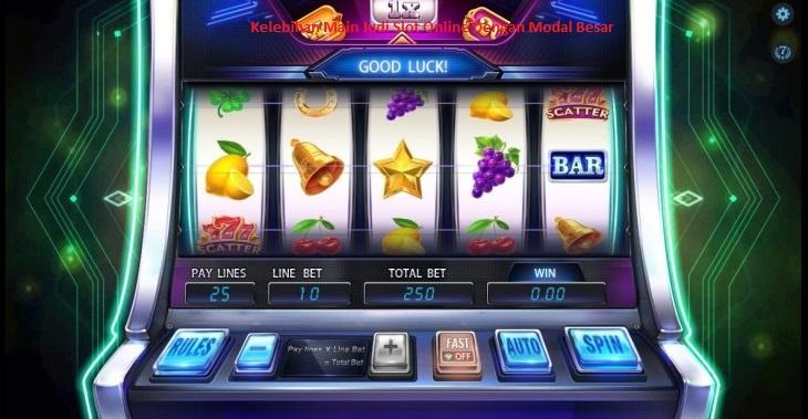 Kelebihan Main Judi Slot Online Dengan Modal Besar