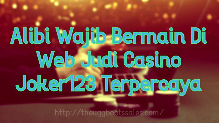 Alibi Wajib Bermain Di Web Judi Casino Joker123 Terpercaya